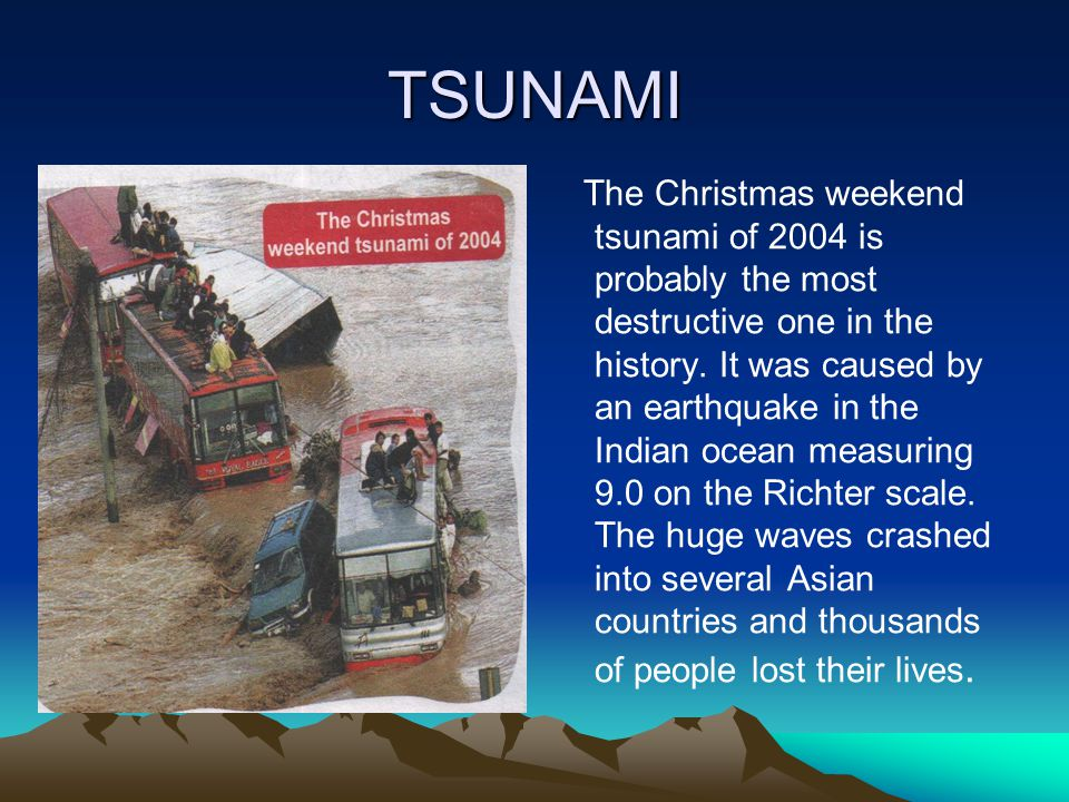 TSUNAMI The Christmas weekend tsunami of 2004 is probably the most destructive one in the history.