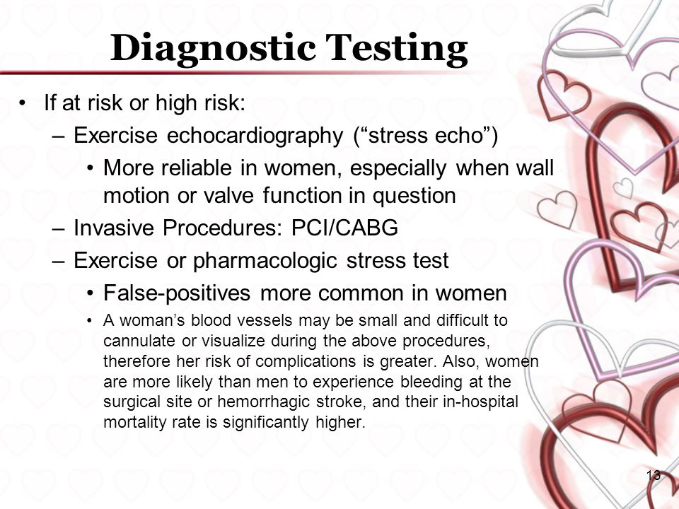 13 Diagnostic Testing If at risk or high risk: –Exercise echocardiography ( stress echo ) More reliable in women, especially when wall motion or valve function in question –Invasive Procedures: PCI/CABG –Exercise or pharmacologic stress test False-positives more common in women A woman's blood vessels may be small and difficult to cannulate or visualize during the above procedures, therefore her risk of complications is greater.