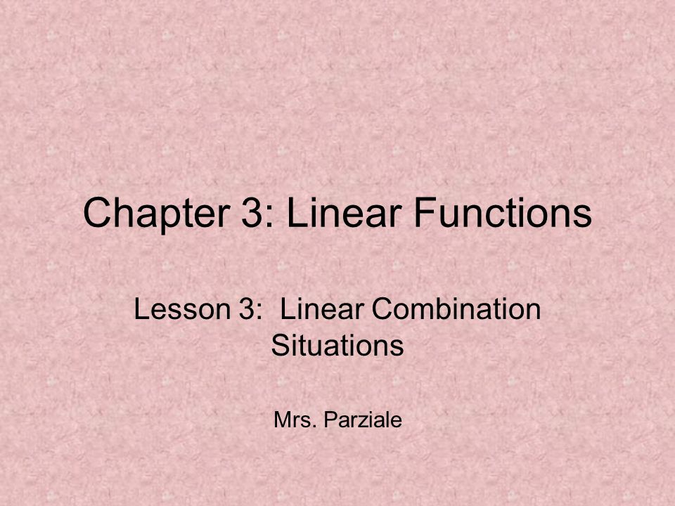 Chapter 3: Linear Functions Lesson 3: Linear Combination Situations Mrs. Parziale