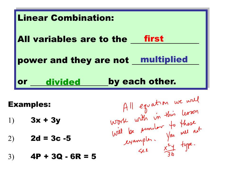 Linear Combination: All variables are to the power and they are not or by each other.