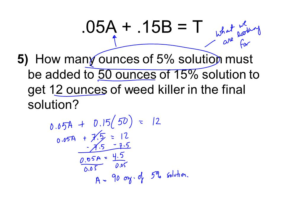 .05A +.15B = T 5) How many ounces of 5% solution must be added to 50 ounces of 15% solution to get 12 ounces of weed killer in the final solution?