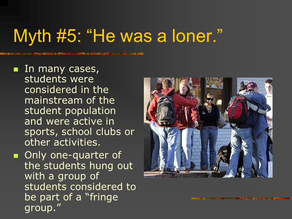 Myth #5: He was a loner. In many cases, students were considered in the mainstream of the student population and were active in sports, school clubs or other activities.