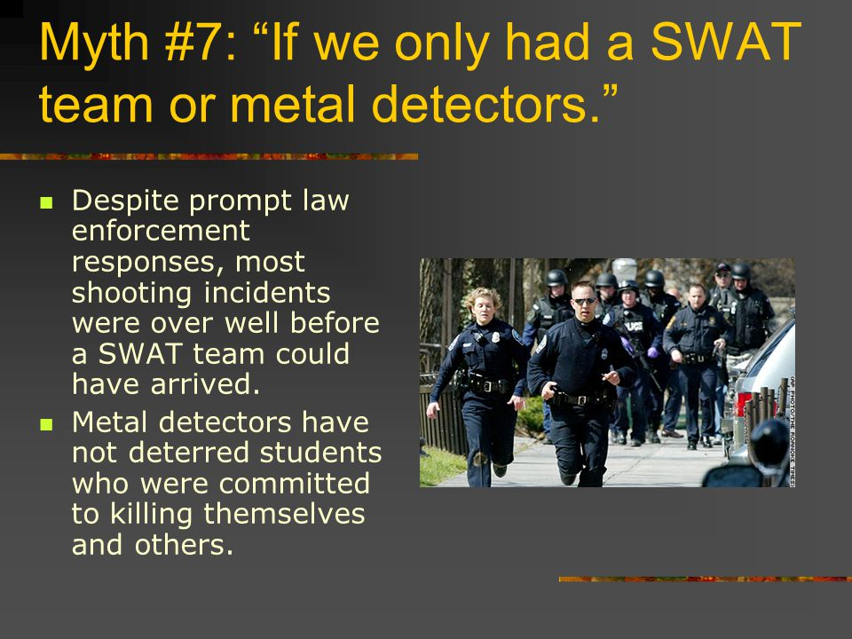 Myth #7: If we only had a SWAT team or metal detectors. Despite prompt law enforcement responses, most shooting incidents were over well before a SWAT team could have arrived.
