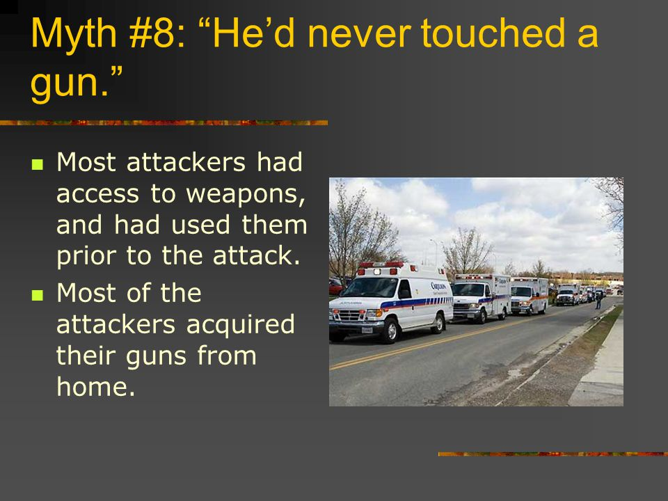 Myth #8: He'd never touched a gun. Most attackers had access to weapons, and had used them prior to the attack.