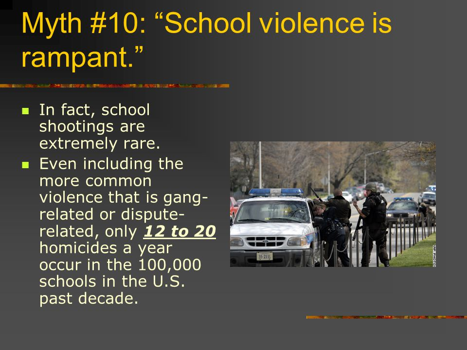 Myth #10: School violence is rampant. In fact, school shootings are extremely rare.
