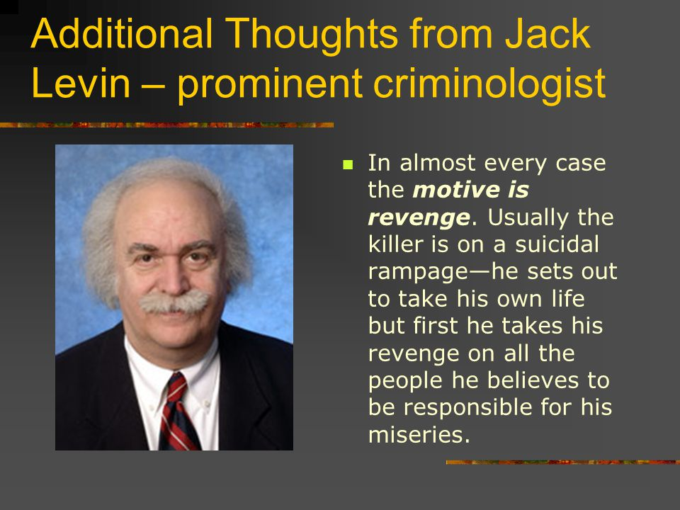 Additional Thoughts from Jack Levin – prominent criminologist In almost every case the motive is revenge.