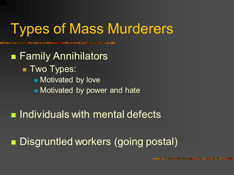 Types of Mass Murderers Family Annihilators Two Types: Motivated by love Motivated by power and hate Individuals with mental defects Disgruntled workers (going postal)