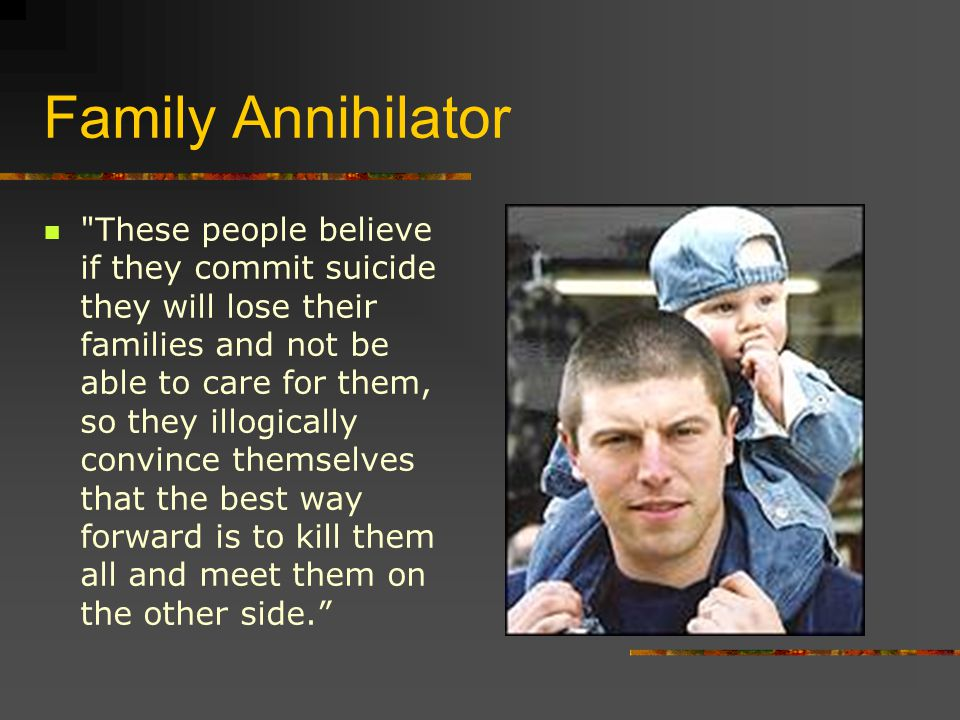 Family Annihilator These people believe if they commit suicide they will lose their families and not be able to care for them, so they illogically convince themselves that the best way forward is to kill them all and meet them on the other side.