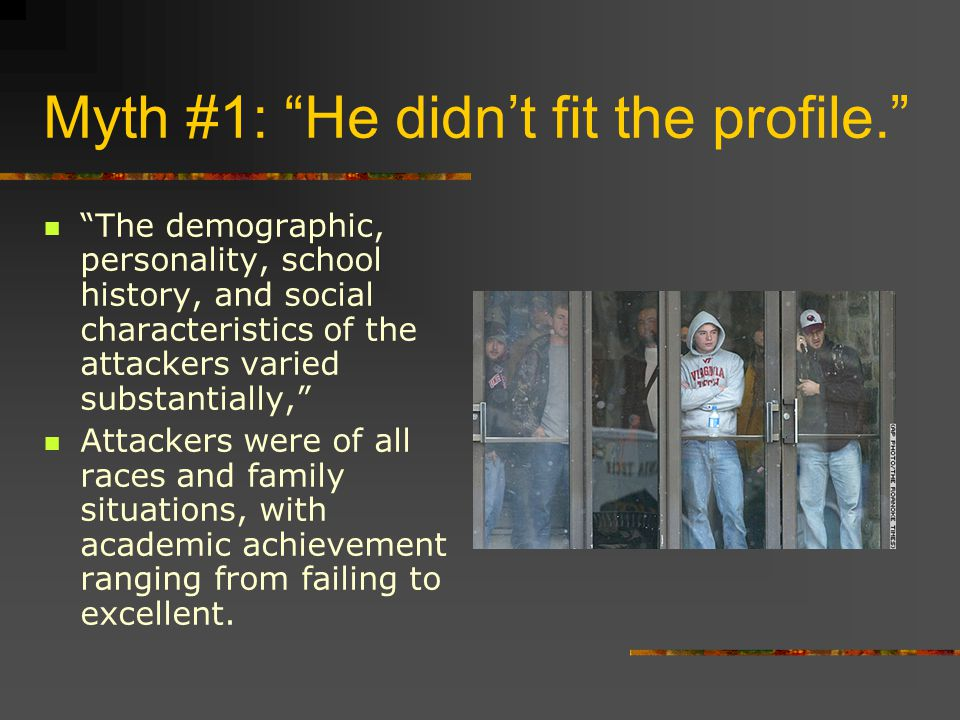 Myth #1: He didn't fit the profile. The demographic, personality, school history, and social characteristics of the attackers varied substantially, Attackers were of all races and family situations, with academic achievement ranging from failing to excellent.