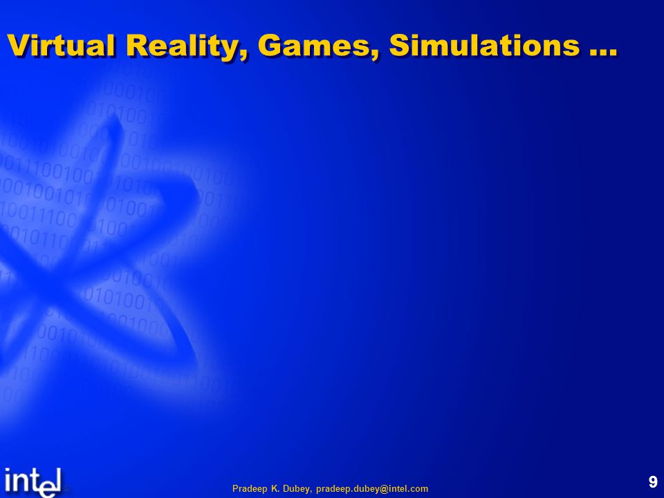 Pradeep K. Dubey, pradeep.dubey@intel.com 9 Virtual Reality, Games, Simulations …