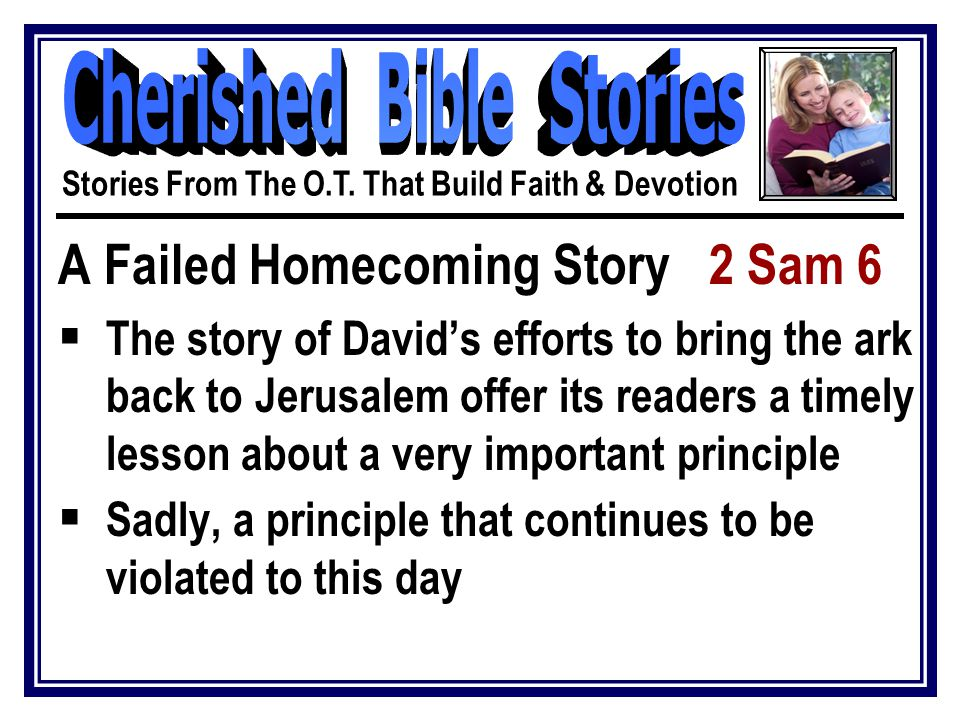 A Failed Homecoming Story 2 Sam 6  The story of David's efforts to bring the ark back to Jerusalem offer its readers a timely lesson about a very important principle  Sadly, a principle that continues to be violated to this day Stories From The O.T.