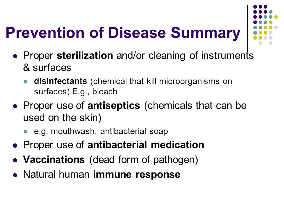 Prevention of Disease Summary Proper sterilization and/or cleaning of instruments & surfaces disinfectants (chemical that kill microorganisms on surfaces) E.g., bleach Proper use of antiseptics (chemicals that can be used on the skin) e.g.
