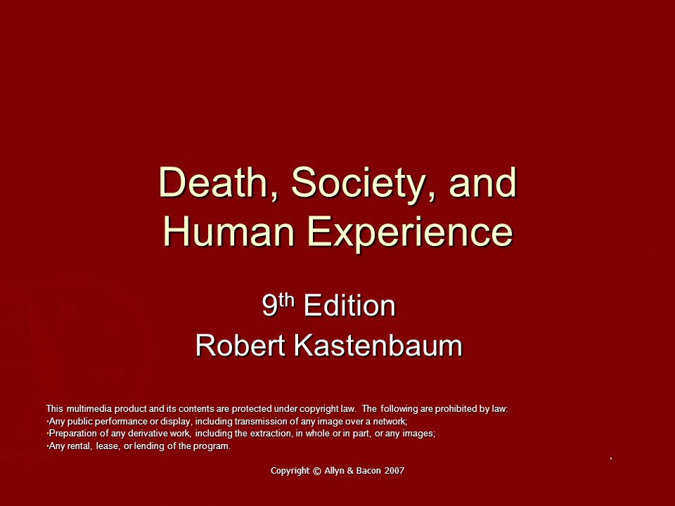 Copyright © Allyn & Bacon 2007 Death, Society, and Human Experience 9 th Edition Robert Kastenbaum This multimedia product and its contents are protected under copyright law.