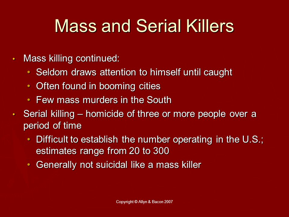 Copyright © Allyn & Bacon 2007 Mass and Serial Killers Mass killing continued: Mass killing continued: Seldom draws attention to himself until caughtSeldom draws attention to himself until caught Often found in booming citiesOften found in booming cities Few mass murders in the SouthFew mass murders in the South Serial killing – homicide of three or more people over a period of time Serial killing – homicide of three or more people over a period of time Difficult to establish the number operating in the U.S.; estimates range from 20 to 300Difficult to establish the number operating in the U.S.; estimates range from 20 to 300 Generally not suicidal like a mass killerGenerally not suicidal like a mass killer