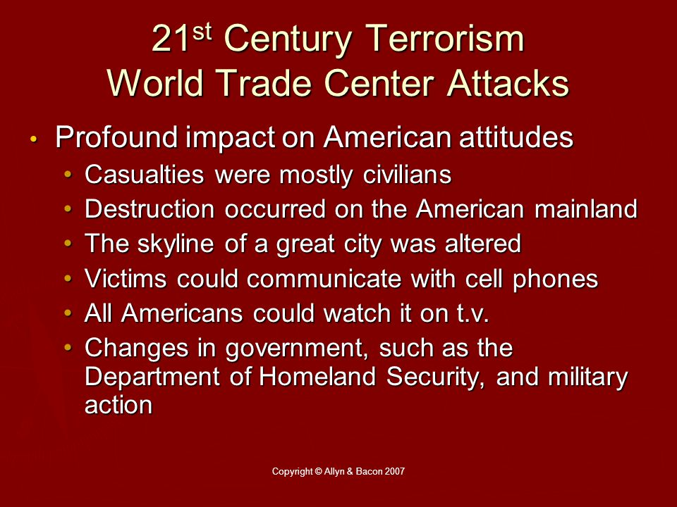 Copyright © Allyn & Bacon 2007 21 st Century Terrorism World Trade Center Attacks Profound impact on American attitudes Profound impact on American attitudes Casualties were mostly civiliansCasualties were mostly civilians Destruction occurred on the American mainlandDestruction occurred on the American mainland The skyline of a great city was alteredThe skyline of a great city was altered Victims could communicate with cell phonesVictims could communicate with cell phones All Americans could watch it on t.v.All Americans could watch it on t.v.