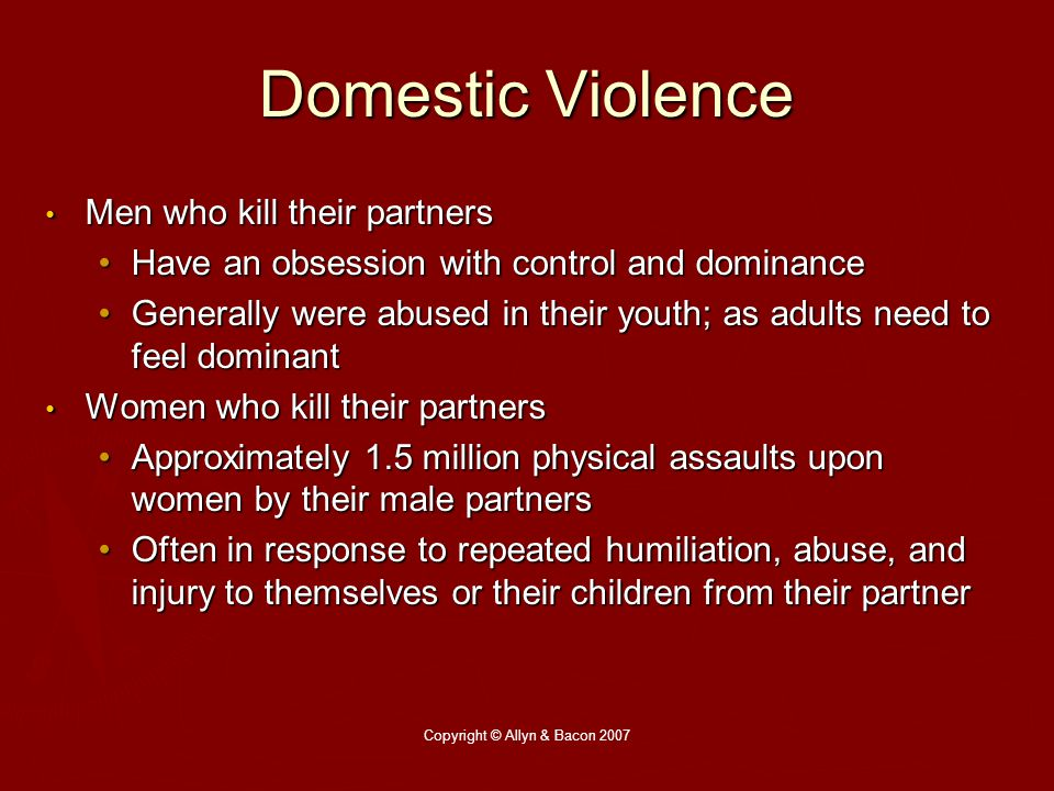 Copyright © Allyn & Bacon 2007 Domestic Violence Men who kill their partners Men who kill their partners Have an obsession with control and dominanceHave an obsession with control and dominance Generally were abused in their youth; as adults need to feel dominantGenerally were abused in their youth; as adults need to feel dominant Women who kill their partners Women who kill their partners Approximately 1.5 million physical assaults upon women by their male partnersApproximately 1.5 million physical assaults upon women by their male partners Often in response to repeated humiliation, abuse, and injury to themselves or their children from their partnerOften in response to repeated humiliation, abuse, and injury to themselves or their children from their partner