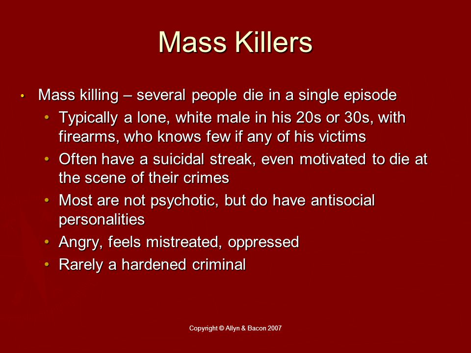 Copyright © Allyn & Bacon 2007 Mass Killers Mass killing – several people die in a single episode Mass killing – several people die in a single episode Typically a lone, white male in his 20s or 30s, with firearms, who knows few if any of his victimsTypically a lone, white male in his 20s or 30s, with firearms, who knows few if any of his victims Often have a suicidal streak, even motivated to die at the scene of their crimesOften have a suicidal streak, even motivated to die at the scene of their crimes Most are not psychotic, but do have antisocial personalitiesMost are not psychotic, but do have antisocial personalities Angry, feels mistreated, oppressedAngry, feels mistreated, oppressed Rarely a hardened criminalRarely a hardened criminal