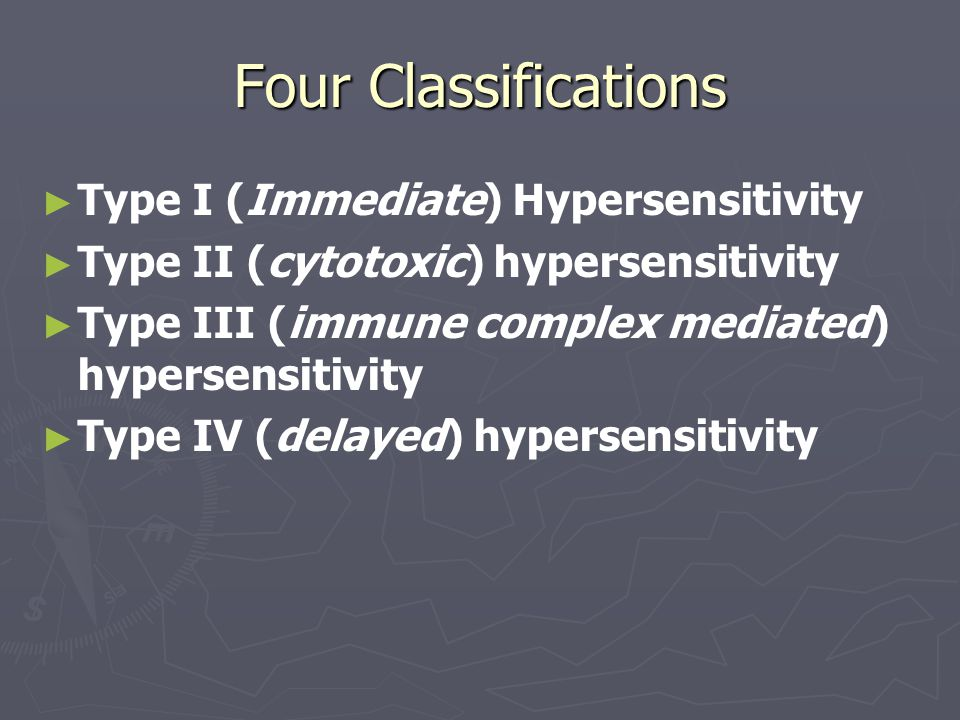 Four Classifications ► ► Type I (Immediate) Hypersensitivity ► ► Type II (cytotoxic) hypersensitivity ► ► Type III (immune complex mediated) hypersensitivity ► ► Type IV (delayed) hypersensitivity