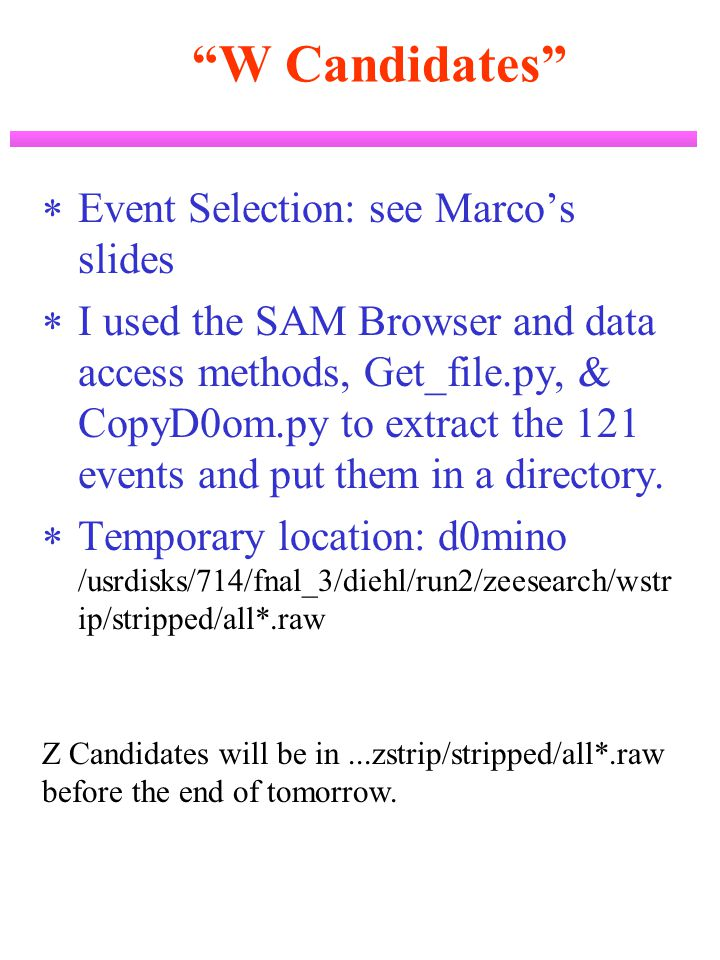 W Candidates  Event Selection: see Marco's slides  I used the SAM Browser and data access methods, Get_file.py, & CopyD0om.py to extract the 121 events and put them in a directory.