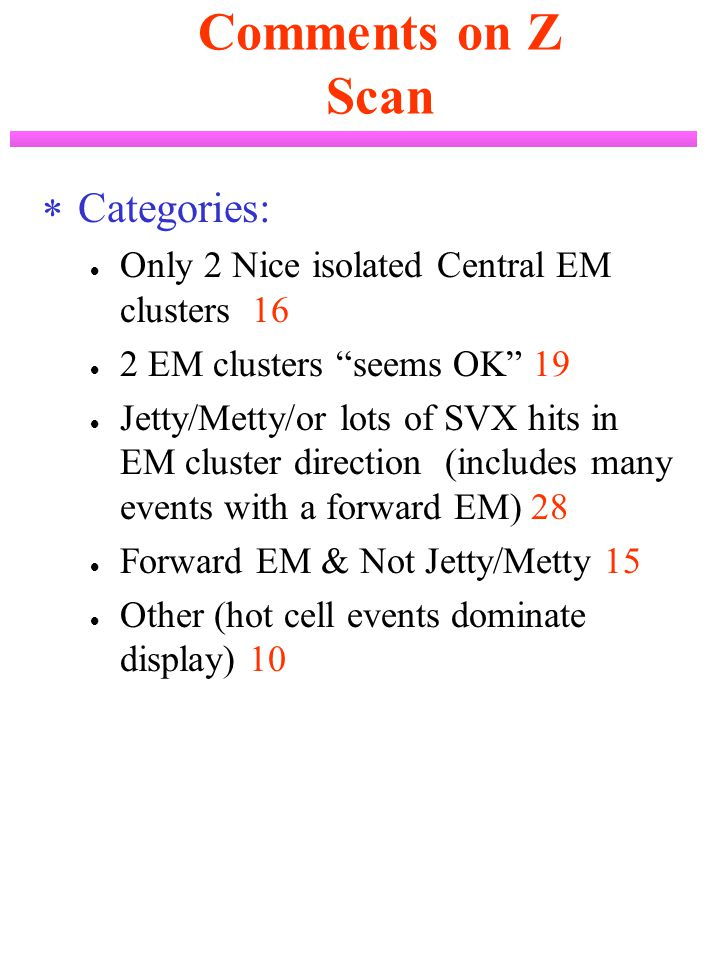 Comments on Z Scan  Categories:  Only 2 Nice isolated Central EM clusters 16  2 EM clusters seems OK 19  Jetty/Metty/or lots of SVX hits in EM cluster direction (includes many events with a forward EM) 28  Forward EM & Not Jetty/Metty 15  Other (hot cell events dominate display) 10