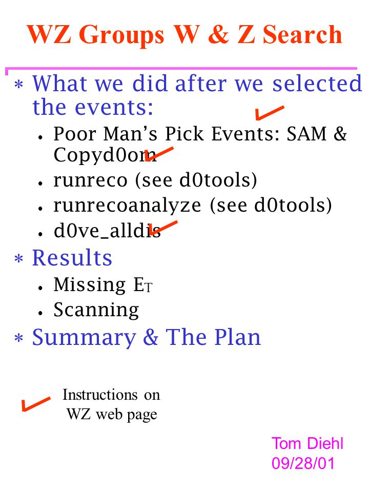 WZ Groups W & Z Search  What we did after we selected the events:  Poor Man's Pick Events: SAM & Copyd0om  runreco (see d0tools)  runrecoanalyze (see d0tools)  d0ve_alldis  Results  Missing E T  Scanning  Summary & The Plan Tom Diehl 09/28/01 Instructions on WZ web page