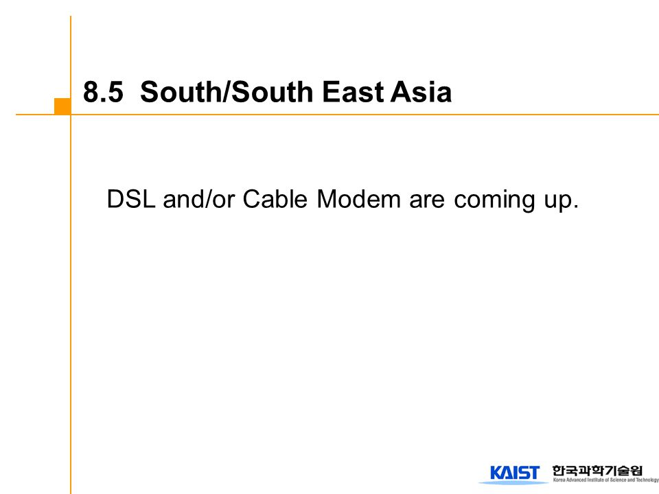 DSL and/or Cable Modem are coming up. 8.5 South/South East Asia