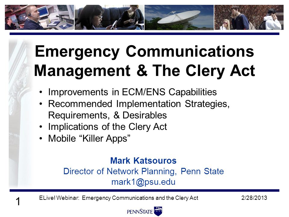 1 2/28/2013ELive! Webinar: Emergency Communications and the Clery Act Mark Katsouros Director of Network Planning, Penn State mark1@psu.edu Emergency