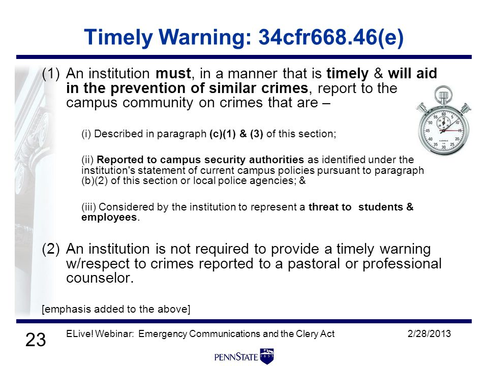 23 2/28/2013ELive! Webinar: Emergency Communications and the Clery Act Timely Warning: 34cfr668.46(e) (1)An institution must, in a manner that is time