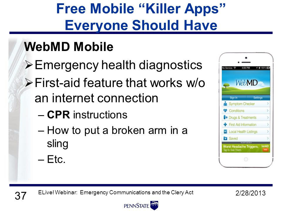 37 Free Mobile Killer Apps Everyone Should Have WebMD Mobile  Emergency health diagnostics  First-aid feature that works w/o an internet connection –CPR instructions –How to put a broken arm in a sling –Etc.