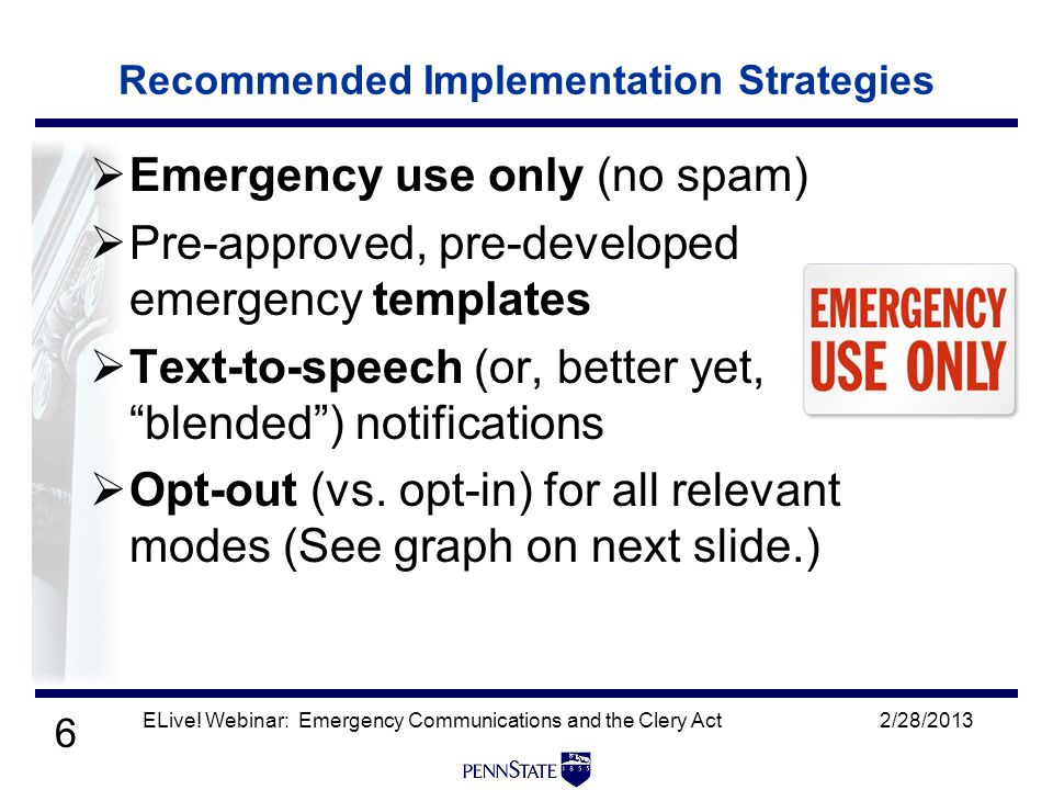 6 Recommended Implementation Strategies  Emergency use only (no spam)  Pre-approved, pre-developed emergency templates  Text-to-speech (or, better yet, blended ) notifications  Opt-out (vs.