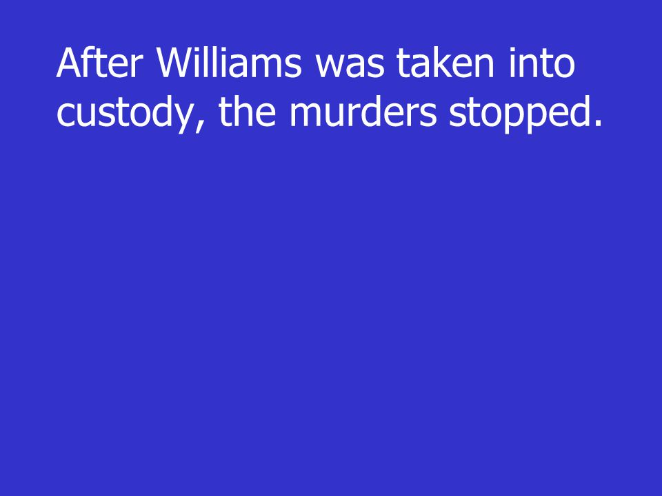 After Williams was taken into custody, the murders stopped.