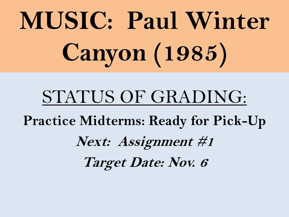 MUSIC: Paul Winter Canyon (1985) STATUS OF GRADING: Practice Midterms: Ready for Pick-Up Next: Assignment #1 Target Date: Nov.