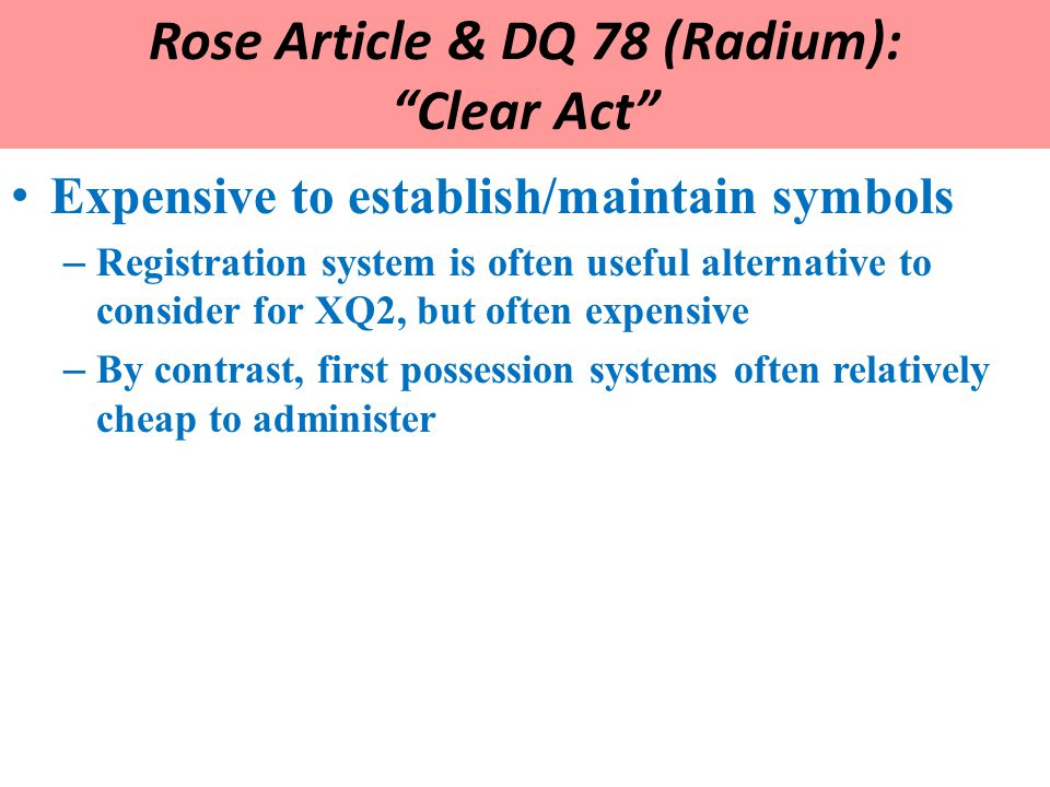 Rose Article & DQ 78 (Radium): Clear Act Expensive to establish/maintain symbols – Registration system is often useful alternative to consider for XQ2, but often expensive – By contrast, first possession systems often relatively cheap to administer