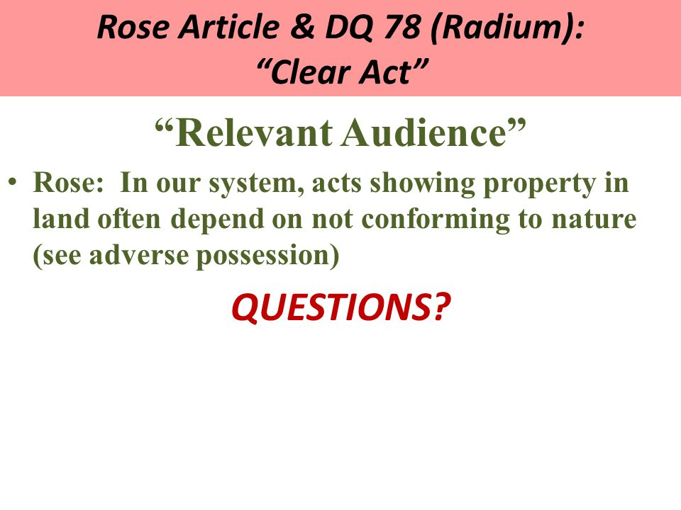 Rose Article & DQ 78 (Radium): Clear Act Relevant Audience Rose: In our system, acts showing property in land often depend on not conforming to nature (see adverse possession) QUESTIONS