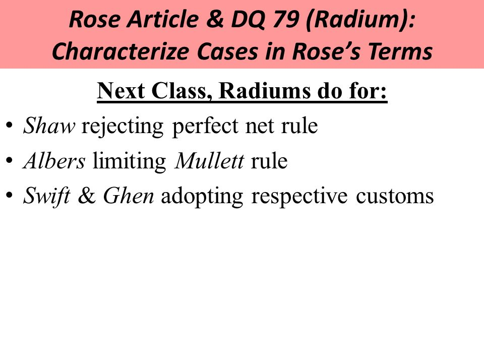 Rose Article & DQ 79 (Radium): Characterize Cases in Rose's Terms Next Class, Radiums do for: Shaw rejecting perfect net rule Albers limiting Mullett rule Swift & Ghen adopting respective customs