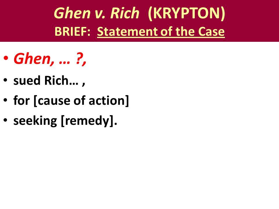 Ghen v. Rich (KRYPTON) BRIEF: Statement of the Case Ghen, … ?, sued Rich…, for [cause of action] seeking [remedy].