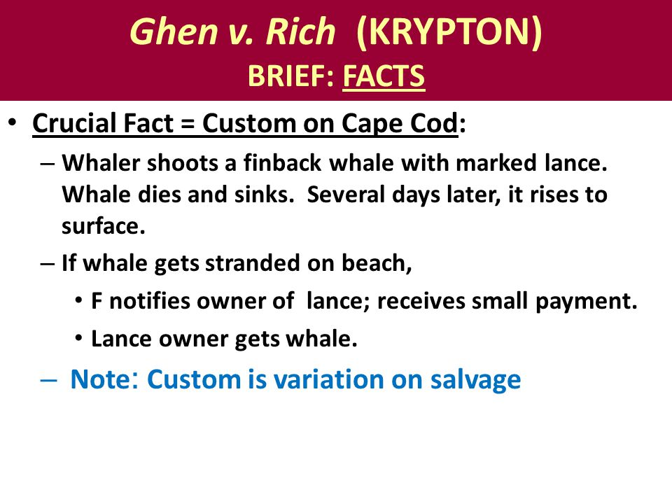 Ghen v. Rich (KRYPTON) BRIEF: FACTS Crucial Fact = Custom on Cape Cod: – Whaler shoots a finback whale with marked lance. Whale dies and sinks. Severa