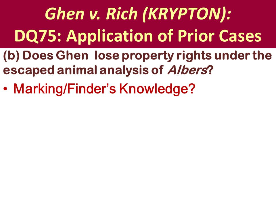 Ghen v. Rich (KRYPTON): DQ75: Application of Prior Cases (b) Does Ghen lose property rights under the escaped animal analysis of Albers? Marking/Finde