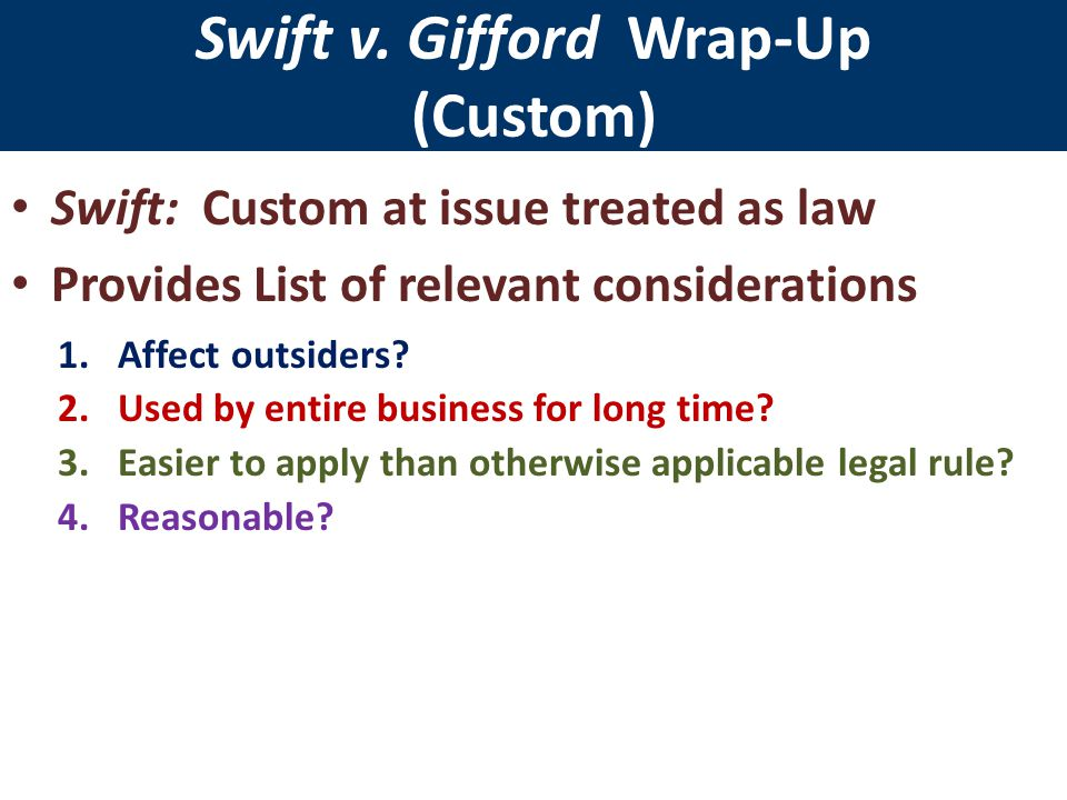 Swift v. Gifford Wrap-Up (Custom) Swift: Custom at issue treated as law Provides List of relevant considerations 1.Affect outsiders? 2.Used by entire