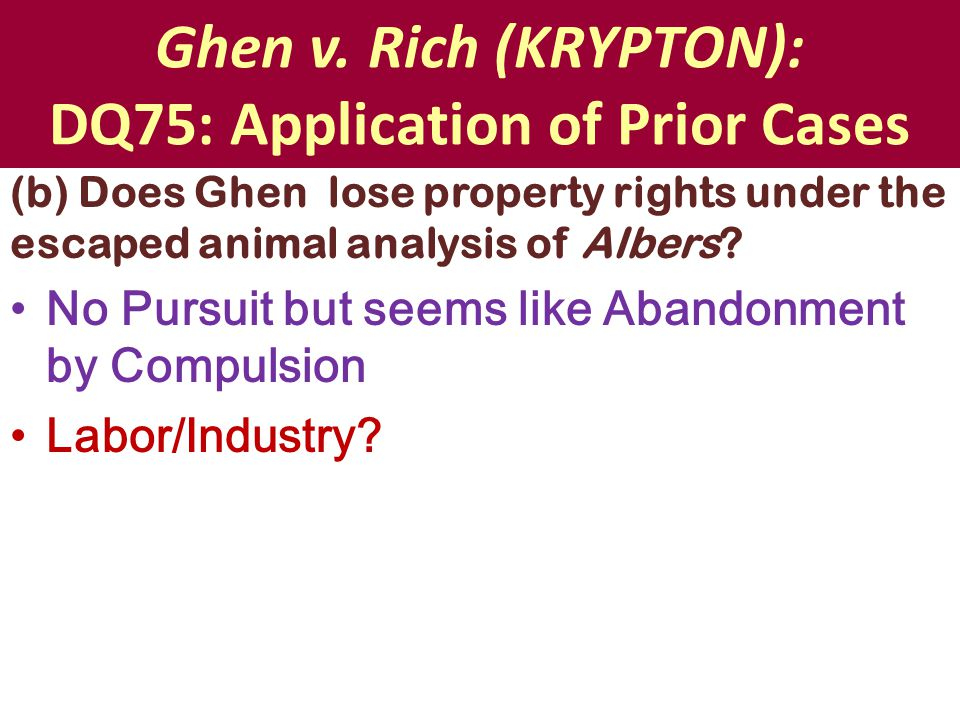 Ghen v. Rich (KRYPTON): DQ75: Application of Prior Cases (b) Does Ghen lose property rights under the escaped animal analysis of Albers? No Pursuit bu