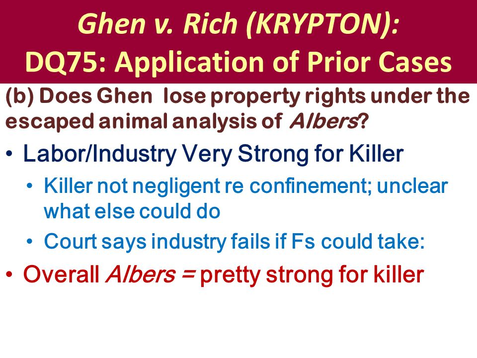 Ghen v. Rich (KRYPTON): DQ75: Application of Prior Cases (b) Does Ghen lose property rights under the escaped animal analysis of Albers? Labor/Industr