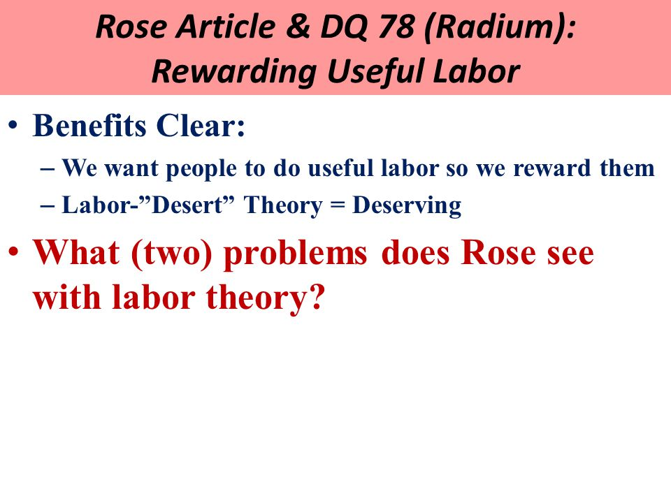 Rose Article & DQ 78 (Radium): Rewarding Useful Labor Benefits Clear: – We want people to do useful labor so we reward them – Labor- Desert Theory = Deserving What (two) problems does Rose see with labor theory