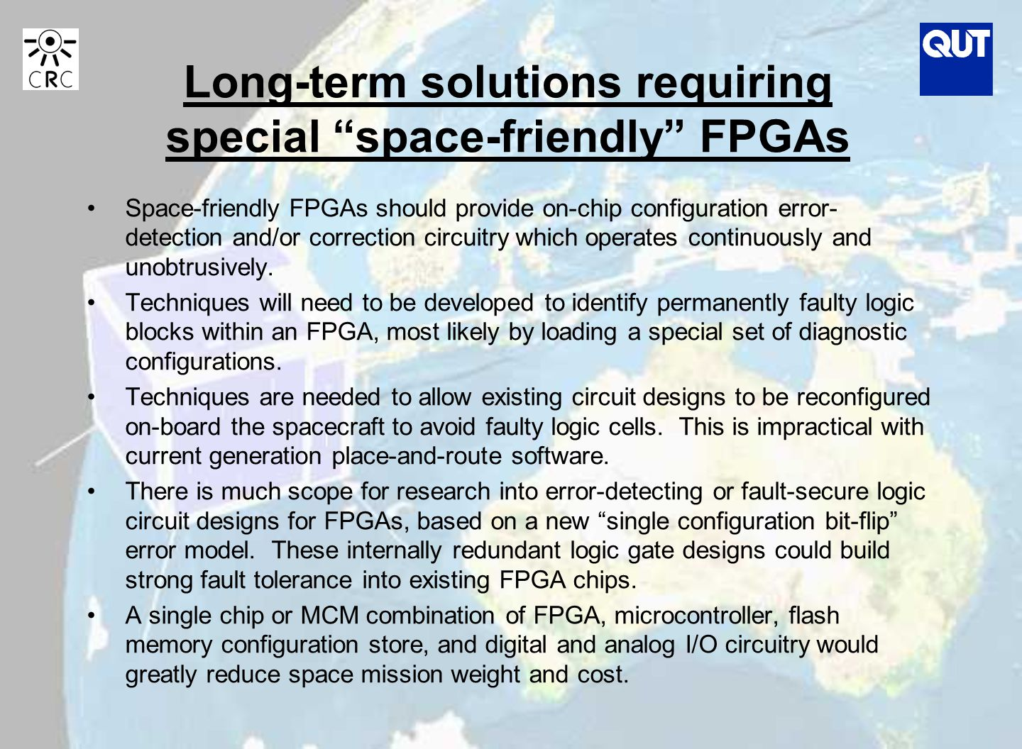 Long-term solutions requiring special space-friendly FPGAs Space-friendly FPGAs should provide on-chip configuration error- detection and/or correction circuitry which operates continuously and unobtrusively.