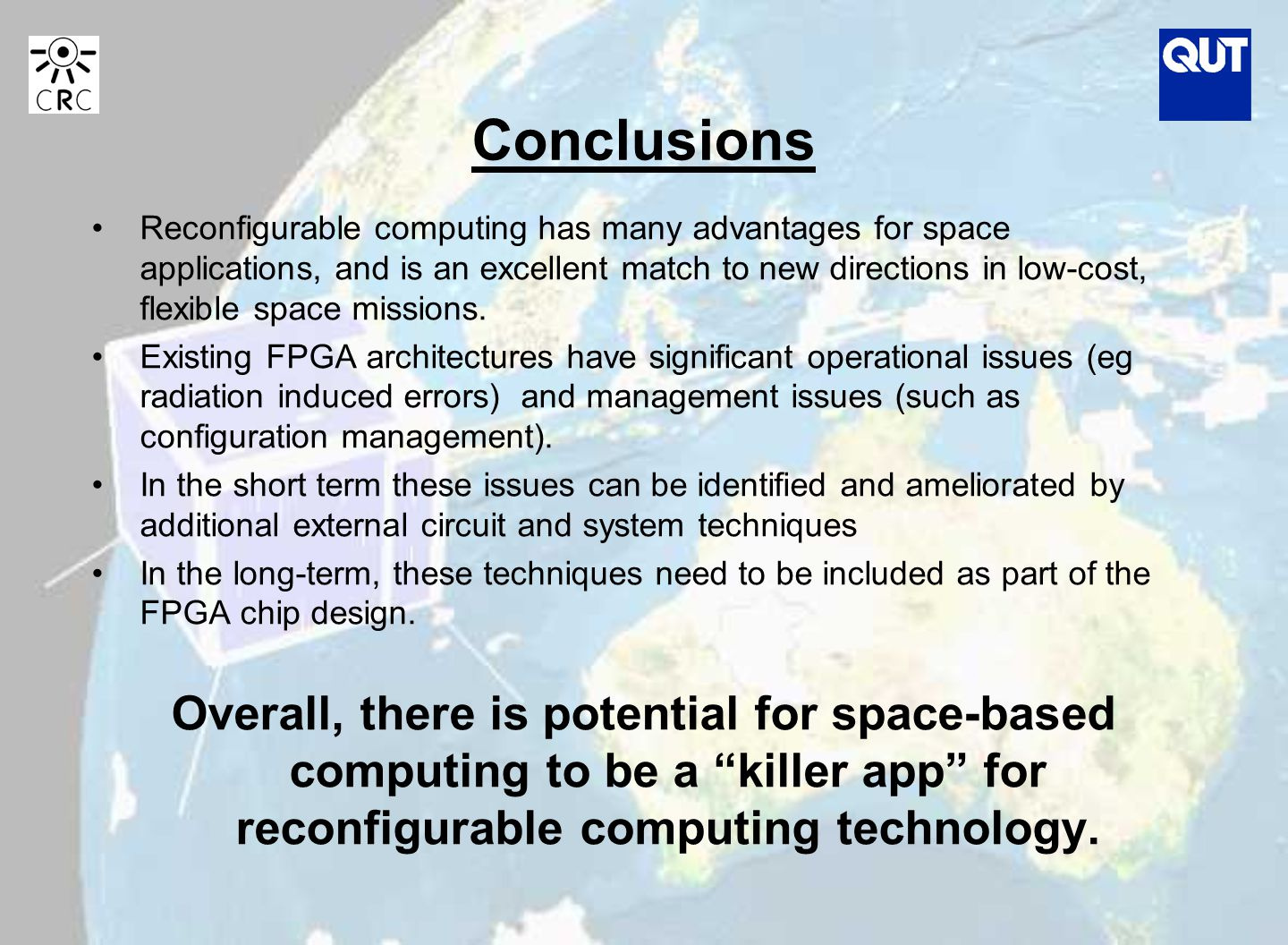Conclusions Reconfigurable computing has many advantages for space applications, and is an excellent match to new directions in low-cost, flexible space missions.