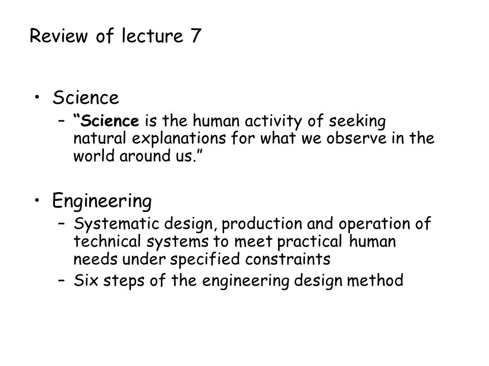 Review of lecture 7 Science – Science is the human activity of seeking natural explanations for what we observe in the world around us. Engineering –Systematic design, production and operation of technical systems to meet practical human needs under specified constraints –Six steps of the engineering design method