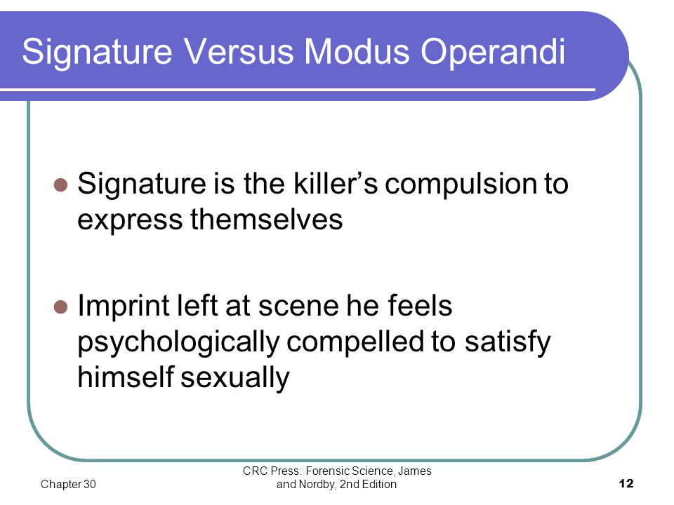 Chapter 30 CRC Press: Forensic Science, James and Nordby, 2nd Edition12 Signature Versus Modus Operandi Signature is the killer's compulsion to expres