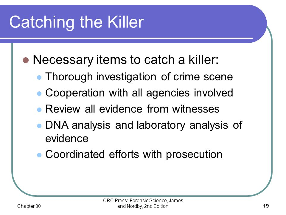 Chapter 30 CRC Press: Forensic Science, James and Nordby, 2nd Edition19 Catching the Killer Necessary items to catch a killer: Thorough investigation