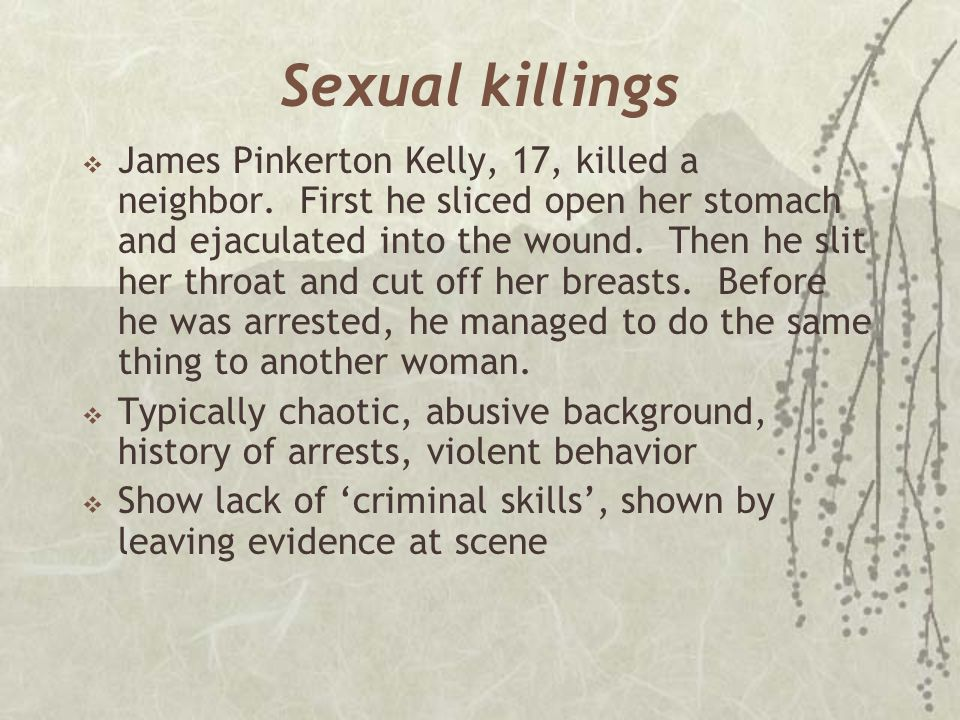 Sexual killings  James Pinkerton Kelly, 17, killed a neighbor. First he sliced open her stomach and ejaculated into the wound. Then he slit her throa