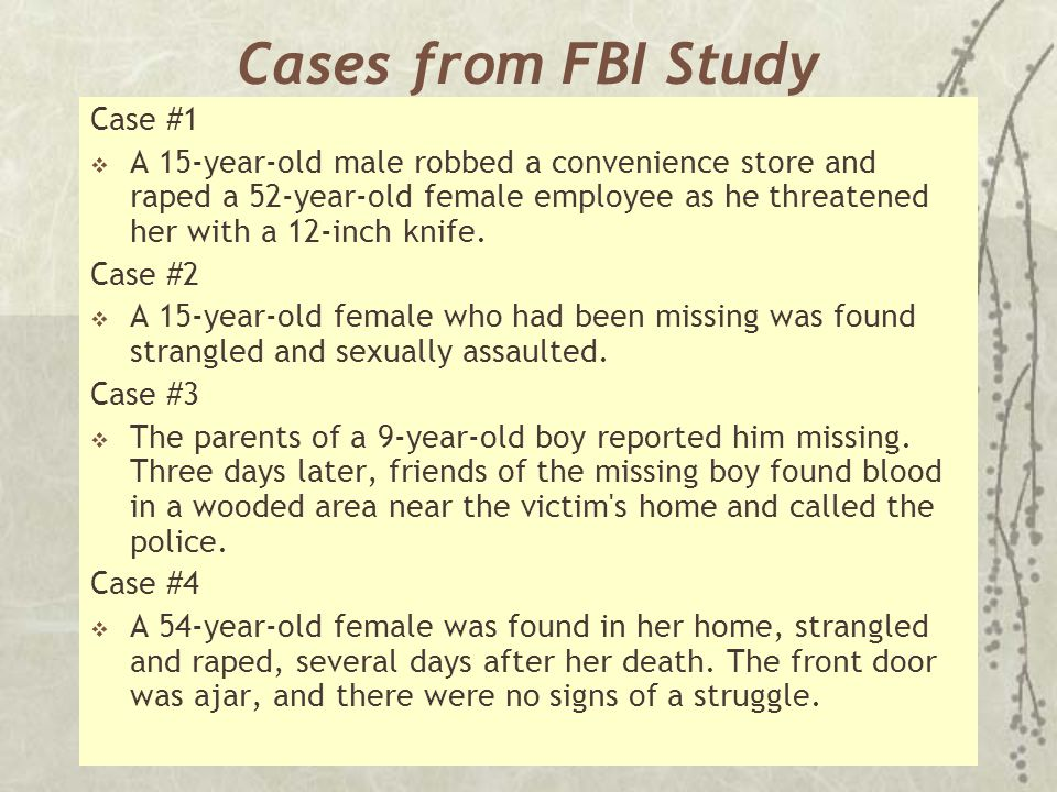 Cases from FBI Study Case #1  A 15-year-old male robbed a convenience store and raped a 52-year-old female employee as he threatened her with a 12-in