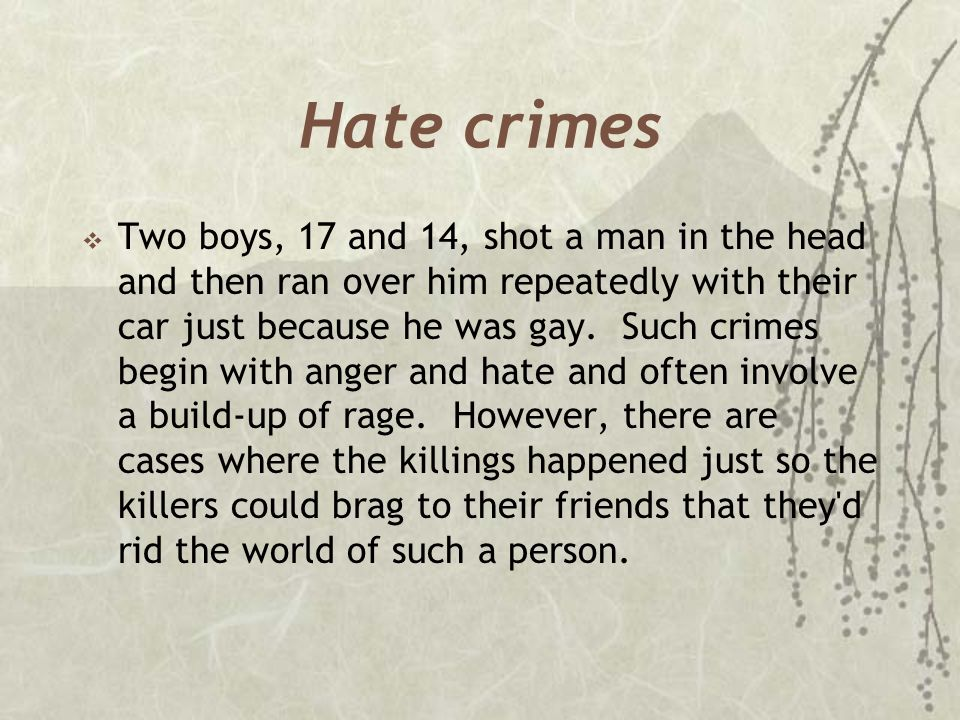 Hate crimes  Two boys, 17 and 14, shot a man in the head and then ran over him repeatedly with their car just because he was gay. Such crimes begin w